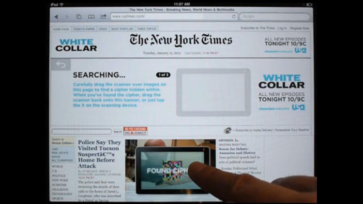 <p>In 2011 USA Network and agency Glow Interactive launched a NYT iPad ad that doubled as a game. The banner featured a scanner that readers could drag over the home page to reveal hidden show-related content. Demo it <a href=&quot;http://vimeo.com/19033123&quot; target=&quot;_blank&quot;>here</a>.</p>