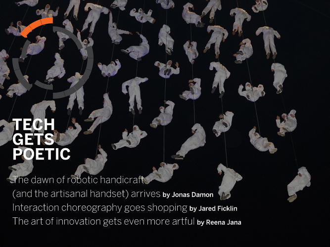 <p>Jonas Damon thinks that the build quality of smartphones will rival the craft traditionally reserved for Swiss watches and heirloom jewelry. Shopping will be gesture-based, Jared Ficklin writes. And Reena Jana notices a growing interest in objects that are not only usable but poetic.</p>