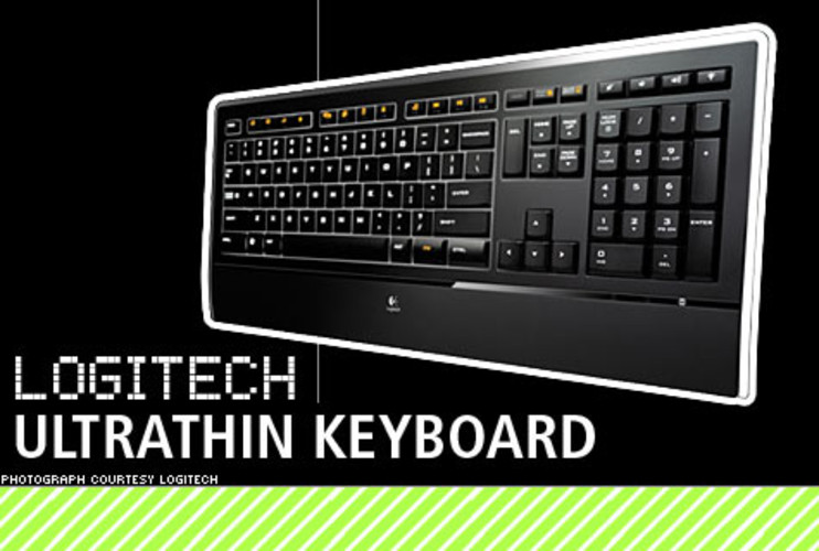 <p>At only 9.3mm thick, Logitech's Ultrathin Keyboard, as its name suggests, one of the thinnest around, even with dynamic backlighting built in. Its aesthetics are archetypal geek chic: jet black, minimal graphics and few extraneous buttons, with a sober, square-edged design. It also includes an attached wrist-rest and translucent bezel to complete the effect. </p> <p>Price: $80<br>  More Info: <a href=&quot;http://www.logitech.com/index.cfm/keyboards/keyboards/&cl=us,en&page=0&filter=0&sort=0&quot; target=&quot;_new&quot;>Logitech Keyboards</a></br></p>