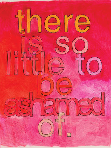 "<p>""There is so little to be ashamed of&quot; is a simple statement that might be easily ignored when typed in Times New Roman on a white background. But when hand-lettered and painted in bold sherbet and sunset colors, these words become magnificent and deeply felt.</p>"