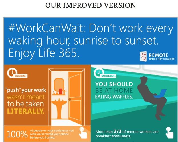 <p>&quot;We don't think it has to be this way,&quot; responds <a href=&quot;http://37signals.com/remote/workcanwait&quot; target=&quot;_blank&quot;>37Signals</a>. &quot;True work-life balance doesn't have to be a myth. So here's our Life 365 idea compared to Office 365.&quot;</p>