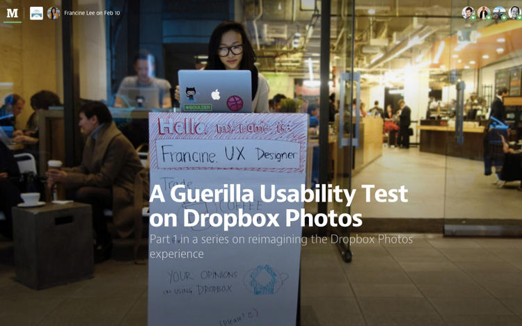 <p><strong>Dropbox designer Francine Lee</strong> uses Medium to show off her fantastic user research process. <a href=&quot;https://medium.com/%40___fl/a-guerilla-usability-test-on-dropbox-photos-e6a1e37028b4&quot; target=&quot;_blank&quot;>View it here</a>.</p>